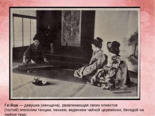 Ге́йша— девушка (женщина), развлекающая своих клиентов (гостей)японским тан
