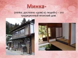 (minka; дословно «дом(-а) людей») – это традиционный японский дом.