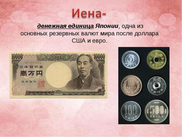 денежная единицаЯпонии, одна из основныхрезервных валютмира последоллара...