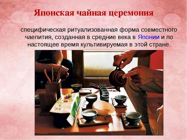 Японская чайная церемония специфическая ритуализованная форма совместного чае...