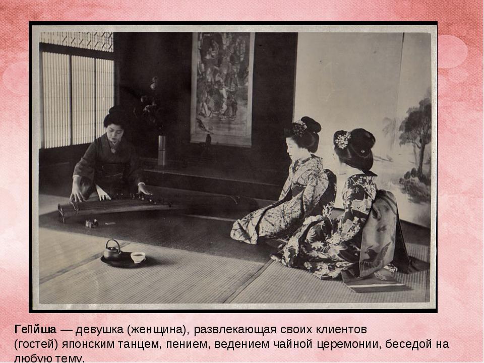 Ге́йша— девушка (женщина), развлекающая своих клиентов (гостей)японским тан...