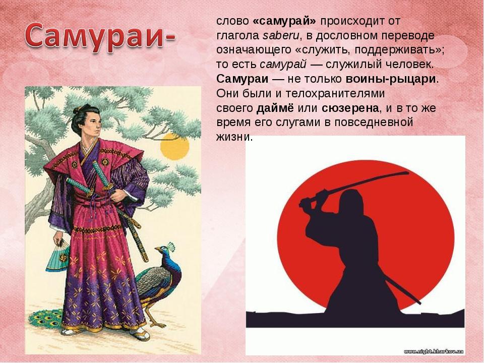 слово «самурай» происходит от глаголаsaberu, в дословном переводе означающег...