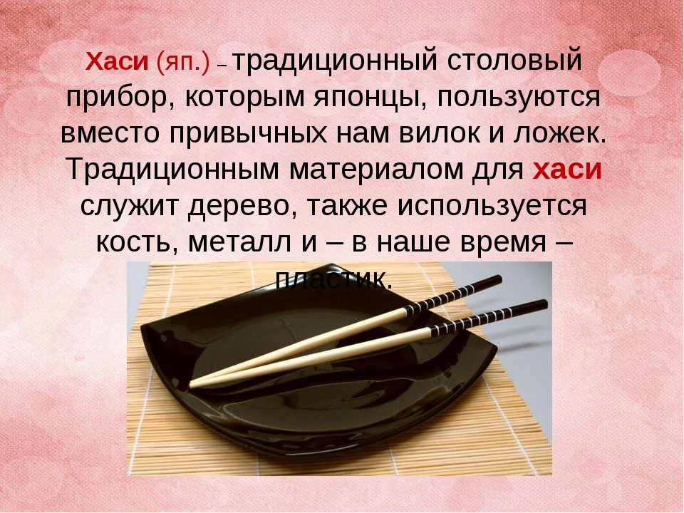 Хаси(яп.) – традиционный столовый прибор, которым японцы, пользуются вместо...
