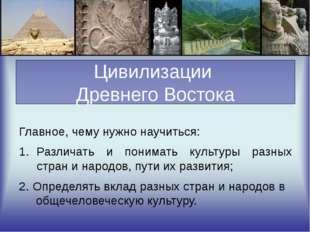 Цивилизации Древнего Востока Главное, чему нужно научиться: Различать и пони