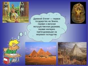 Древний Египет — первое государство на Земле, первая и великая могущественна