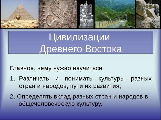 Цивилизации Древнего Востока Главное, чему нужно научиться: Различать и пони...