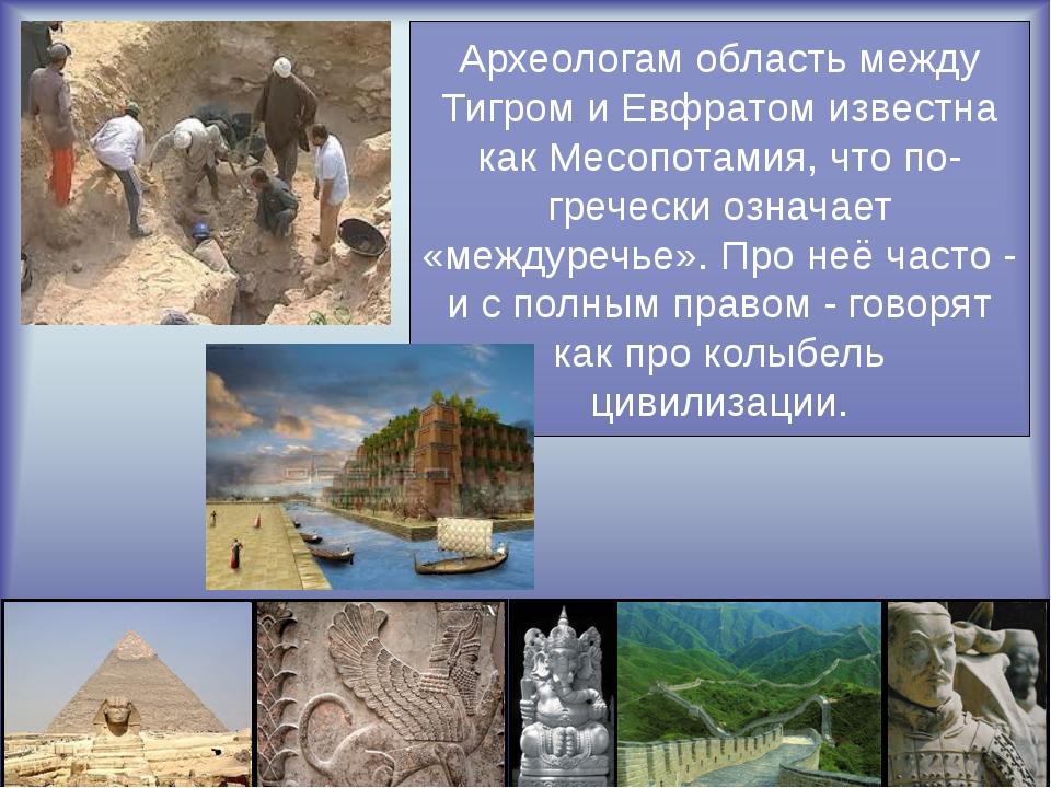 Археологам область между Тигром и Евфратом известна как Месопотамия, что по-...