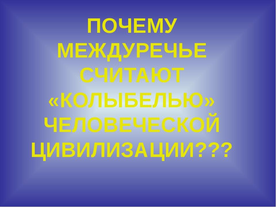 ПОЧЕМУ МЕЖДУРЕЧЬЕ СЧИТАЮТ «КОЛЫБЕЛЬЮ» ЧЕЛОВЕЧЕСКОЙ ЦИВИЛИЗАЦИИ???