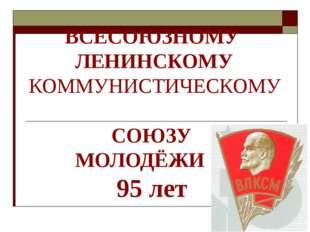 ВСЕСОЮЗНОМУ ЛЕНИНСКОМУ КОММУНИСТИЧЕСКОМУ СОЮЗУ МОЛОДЁЖИ 95 лет