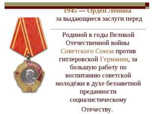 1945— Орден Ленина за выдающиеся заслуги перед Родиной в годы Великой Отеч