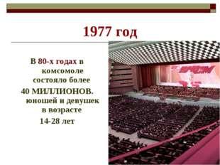 1977 год В 80-х годах в комсомоле состояло более 40 МИЛЛИОНОВ. юношей и девуш