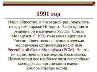 1991 год Наше общество, в очередной раз, оказалось на крутом вираже Истории.