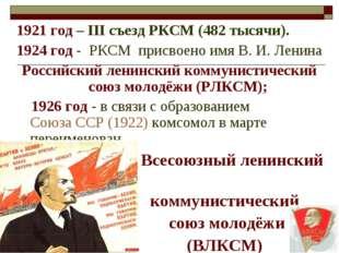 1921 год – III съезд РКСМ (482 тысячи). 1924 год - РКСМ присвоено имя В.И.