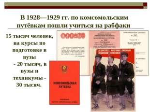 В 1928—1929гг. по комсомольским путёвкам пошли учиться на рабфаки 15 тысяч