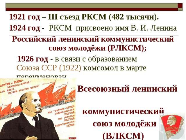1921 год – III съезд РКСМ (482 тысячи). 1924 год - РКСМ присвоено имя В.И....