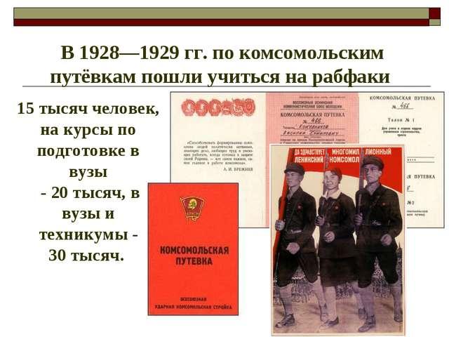 В 1928—1929гг. по комсомольским путёвкам пошли учиться на рабфаки 15 тысяч...