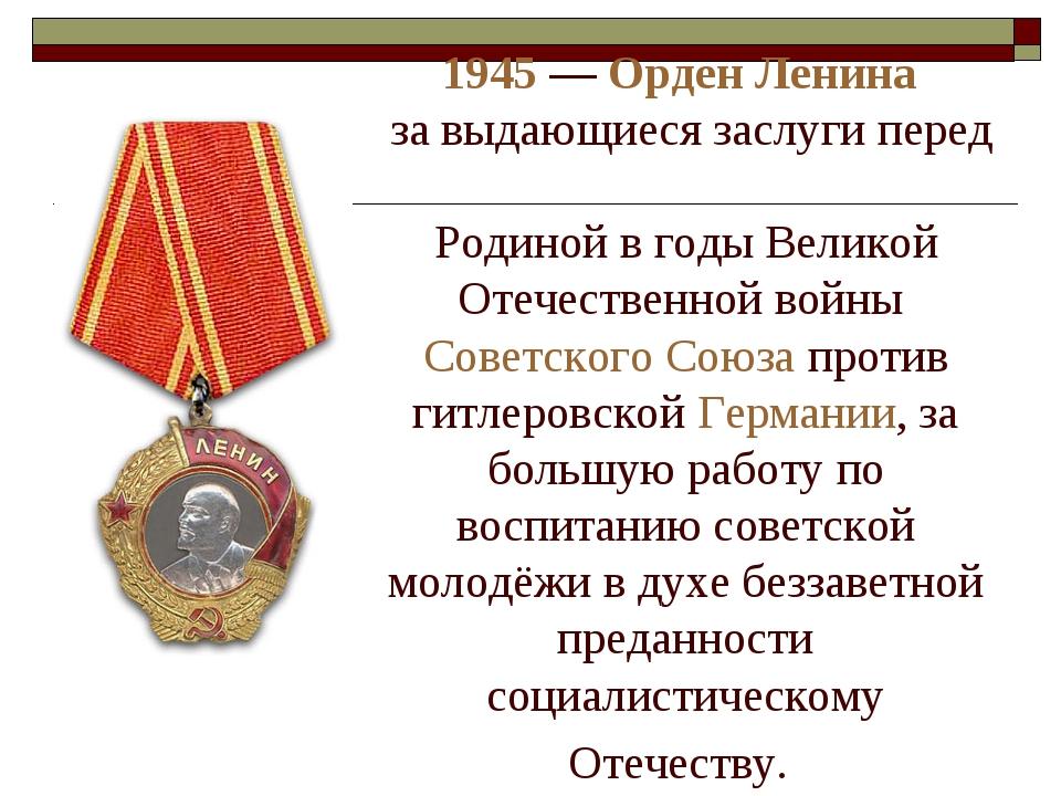 1945— Орден Ленина за выдающиеся заслуги перед Родиной в годы Великой Отеч...