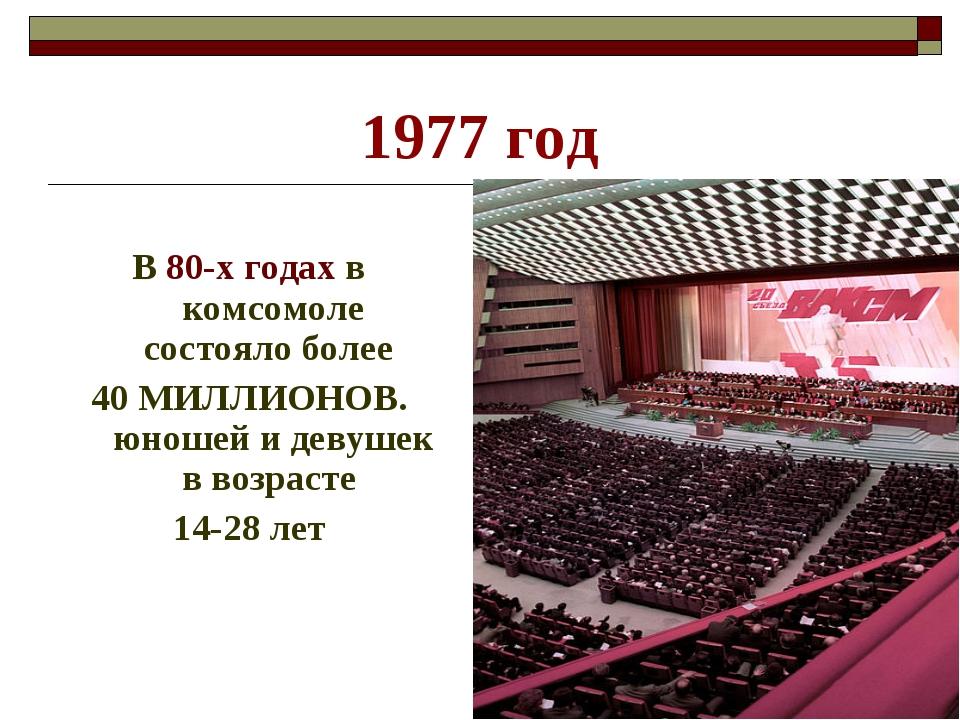 1977 год В 80-х годах в комсомоле состояло более 40 МИЛЛИОНОВ. юношей и девуш...