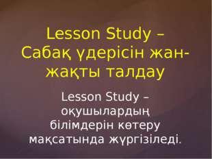 Lesson Study – Сабақ үдерісін жан-жақты талдау Lesson Study – оқушылардың біл