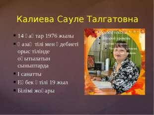 Калиева Сауле Талгатовна 14 қаңтар 1976 жылы Қазақ тілі мен әдебиеті орыс тіл