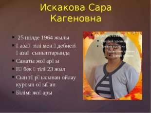 Искакова Сара Кагеновна 25 шілде 1964 жылы Қазақ тілі мен әдебиеті қазақ сыны