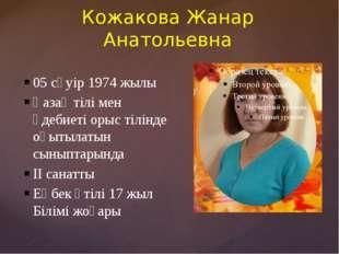 Кожакова Жанар Анатольевна 05 сәуір 1974 жылы Қазақ тілі мен әдебиеті орыс ті