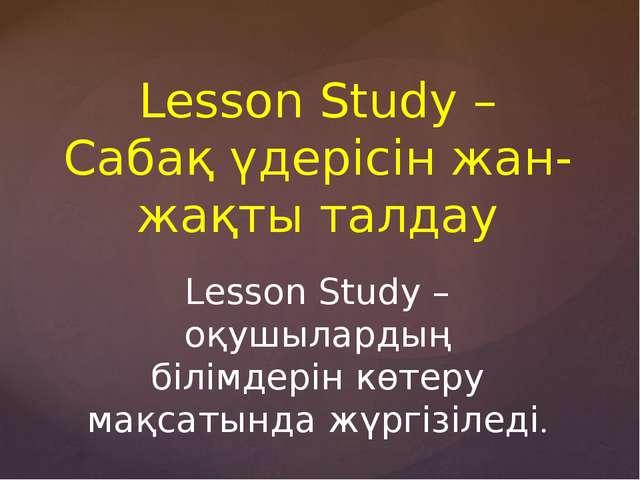Lesson Study – Сабақ үдерісін жан-жақты талдау Lesson Study – оқушылардың біл...