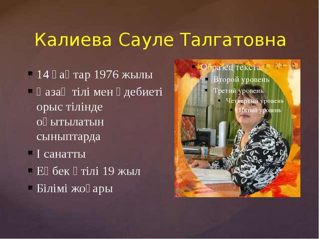 Калиева Сауле Талгатовна 14 қаңтар 1976 жылы Қазақ тілі мен әдебиеті орыс тіл...