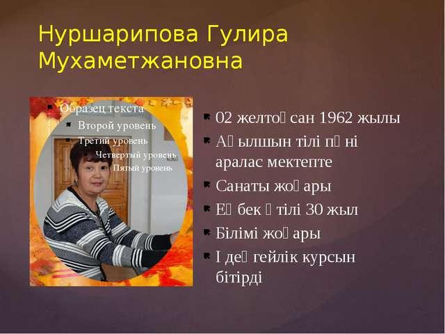 Нуршарипова Гулира Мухаметжановна 02 желтоқсан 1962 жылы Ағылшын тілі пәні ар...