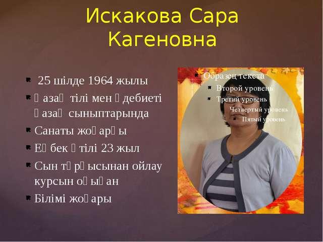 Искакова Сара Кагеновна 25 шілде 1964 жылы Қазақ тілі мен әдебиеті қазақ сыны...