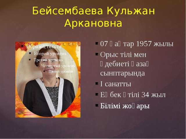 Бейсембаева Кульжан Аркановна 07 қаңтар 1957 жылы Орыс тілі мен әдебиеті қаза...