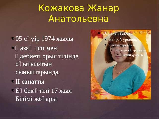Кожакова Жанар Анатольевна 05 сәуір 1974 жылы Қазақ тілі мен әдебиеті орыс ті...