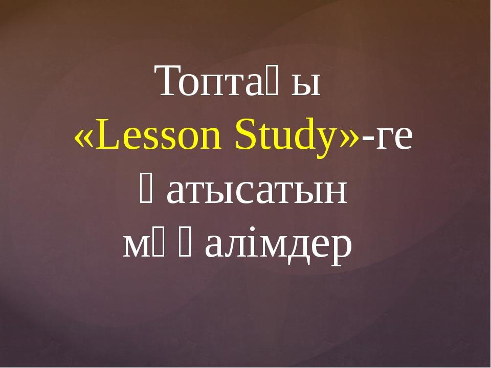 Топтағы «Lesson Study»-ге қатысатын мұғалімдер