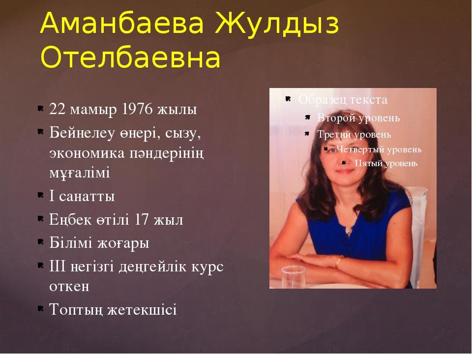 Аманбаева Жулдыз Отелбаевна 22 мамыр 1976 жылы Бейнелеу өнері, сызу, экономик...