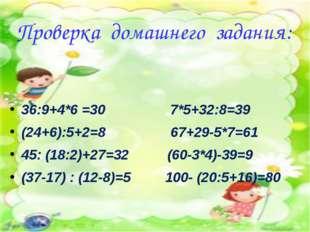 Проверка домашнего задания: 36:9+4*6 =30 7*5+32:8=39 (24+6):5+2=8 67+29-5*7=6