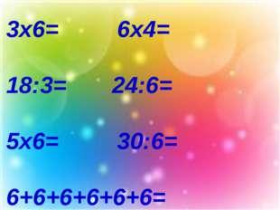 3х6= 6х4= 18:3= 24:6= 5х6= 30:6= 6+6+6+6+6+6=