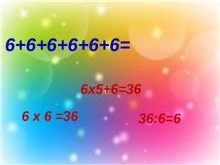 6+6+6+6+6+6= 6х5+6=36 6 х 6 =36 36:6=6