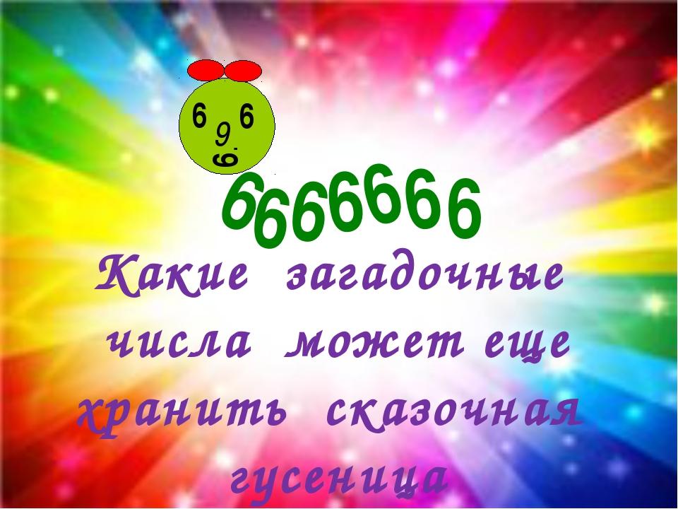9 Какие загадочные числа может еще хранить сказочная гусеница 9 9 9 9 9 9