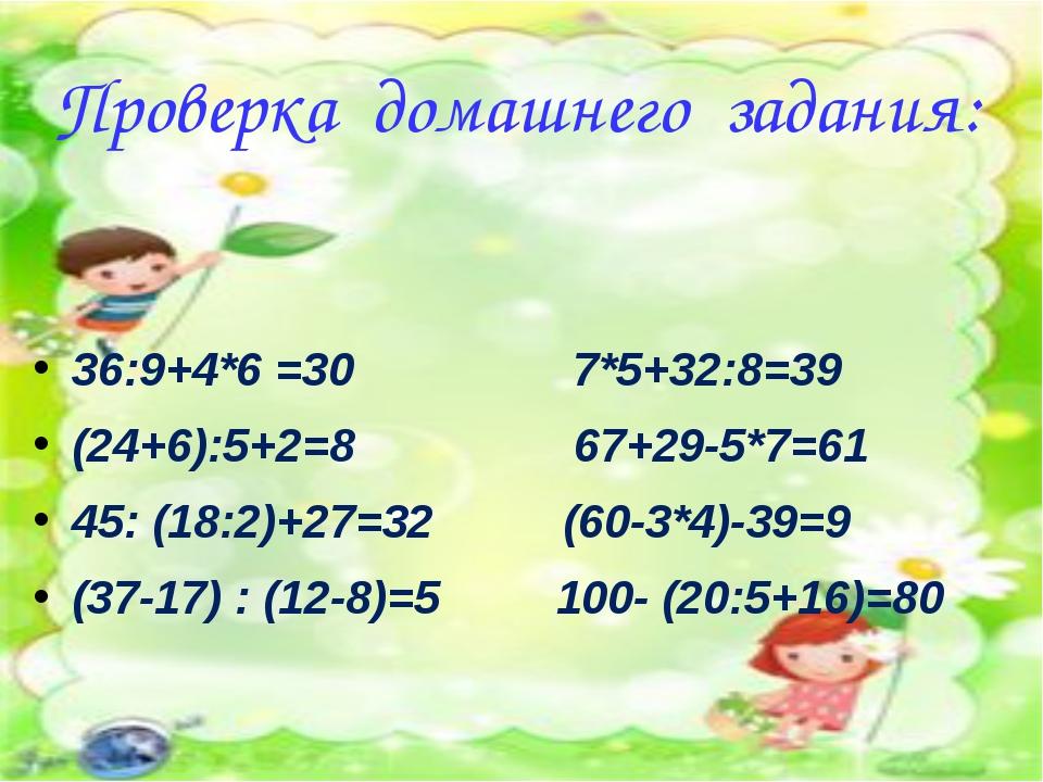 Проверка домашнего задания: 36:9+4*6 =30 7*5+32:8=39 (24+6):5+2=8 67+29-5*7=6...