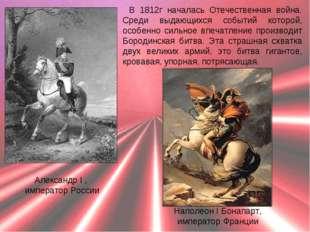 В 1812г началась Отечественная война. Среди выдающихся событий которой, особе
