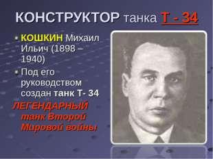 КОНСТРУКТОР танка Т - 34 КОШКИН Михаил Ильич (1898 – 1940) Под его руководств