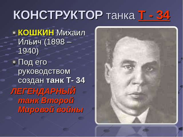 КОНСТРУКТОР танка Т - 34 КОШКИН Михаил Ильич (1898 – 1940) Под его руководств...