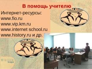 В помощь учителю Интернет-ресурсы: www.fio.ru www.vip.km.ru www.internet scho