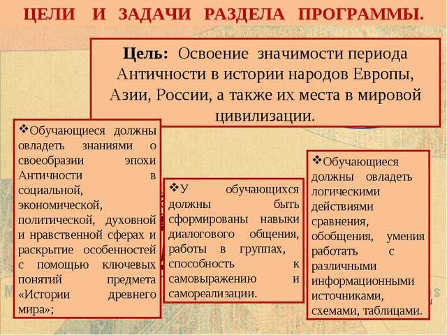 ЦЕЛИ И ЗАДАЧИ РАЗДЕЛА ПРОГРАММЫ. Цель: Освоение значимости периода Античности...