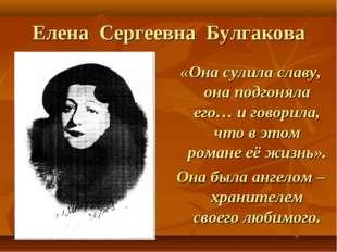 Елена Сергеевна Булгакова «Она сулила славу, она подгоняла его… и говорила, ч