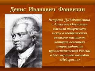 Денис Иванович Фонвизин Встреча Д.И.Фонвизина с Алексеем Олениным высекла тво