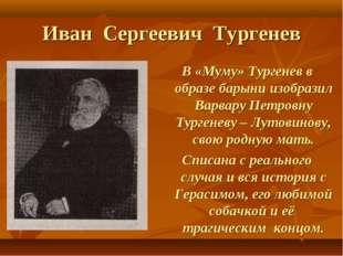 Иван Сергеевич Тургенев В «Муму» Тургенев в образе барыни изобразил Варвару П