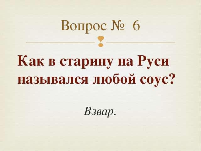 Как в старину на Руси назывался любой соус? Взвар. Вопрос № 6 
