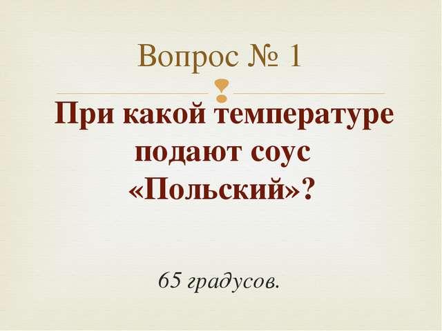 При какой температуре подают соус «Польский»? 65 градусов. Вопрос № 1 
