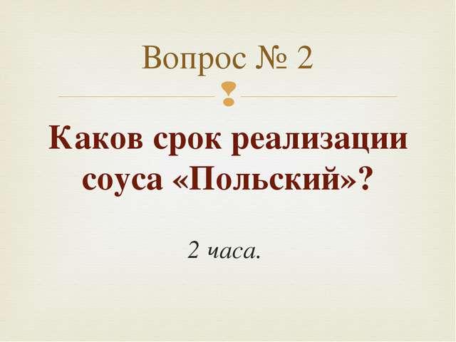 Каков срок реализации соуса «Польский»? 2 часа. Вопрос № 2 